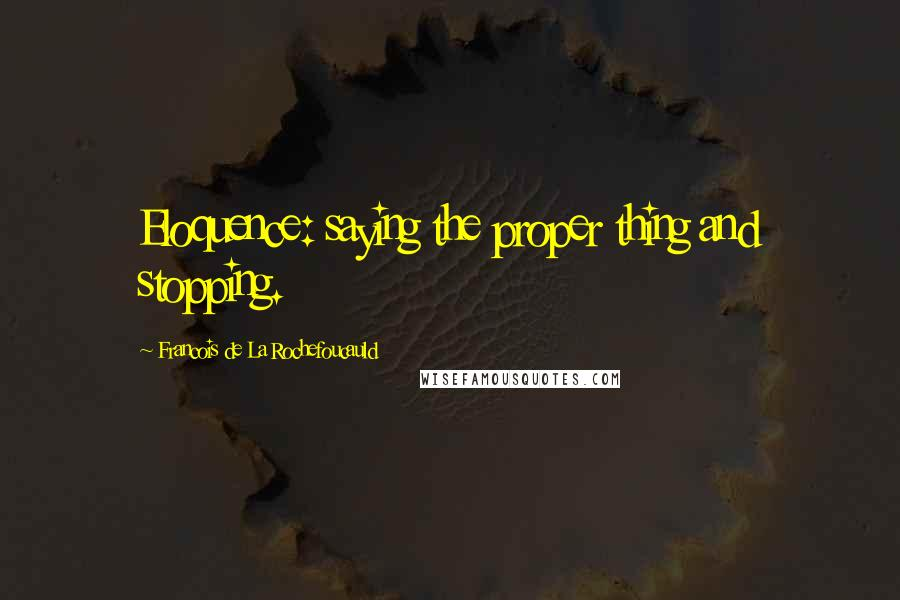 Francois De La Rochefoucauld quotes: Eloquence: saying the proper thing and stopping.