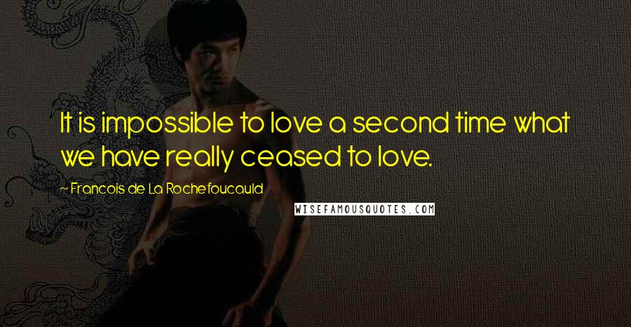 Francois De La Rochefoucauld quotes: It is impossible to love a second time what we have really ceased to love.