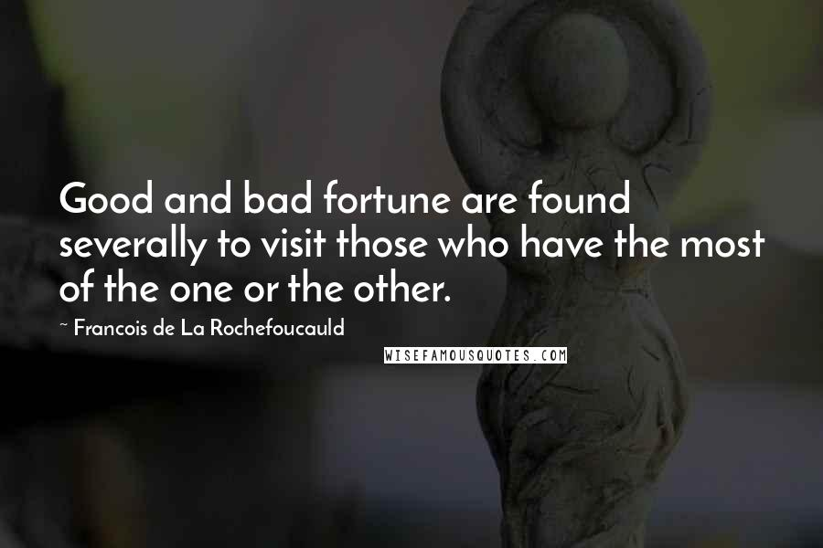Francois De La Rochefoucauld quotes: Good and bad fortune are found severally to visit those who have the most of the one or the other.
