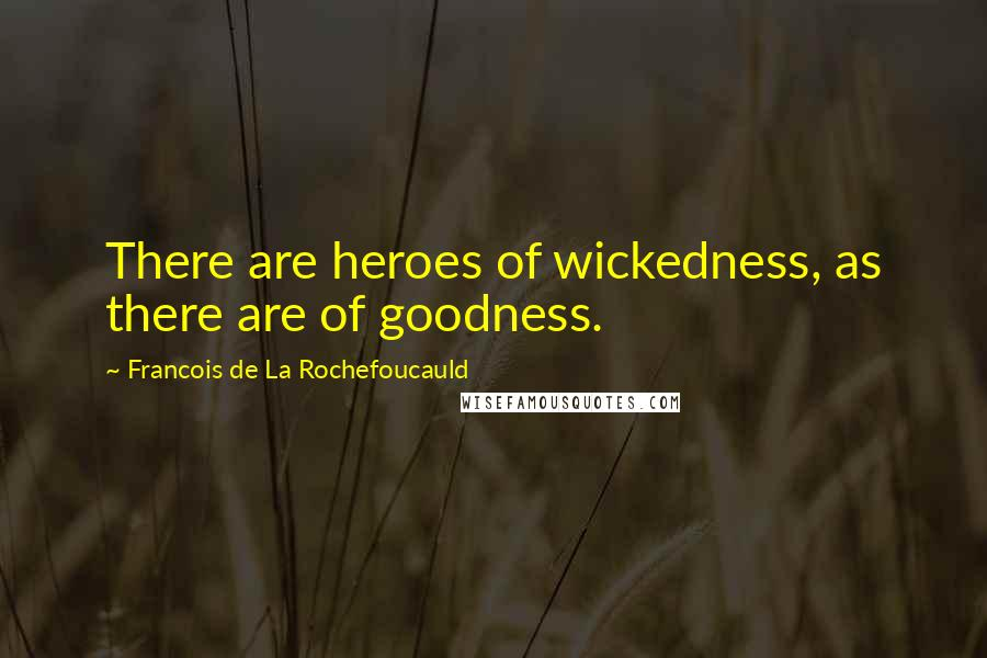 Francois De La Rochefoucauld quotes: There are heroes of wickedness, as there are of goodness.