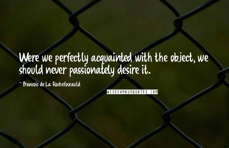 Francois De La Rochefoucauld quotes: Were we perfectly acquainted with the object, we should never passionately desire it.