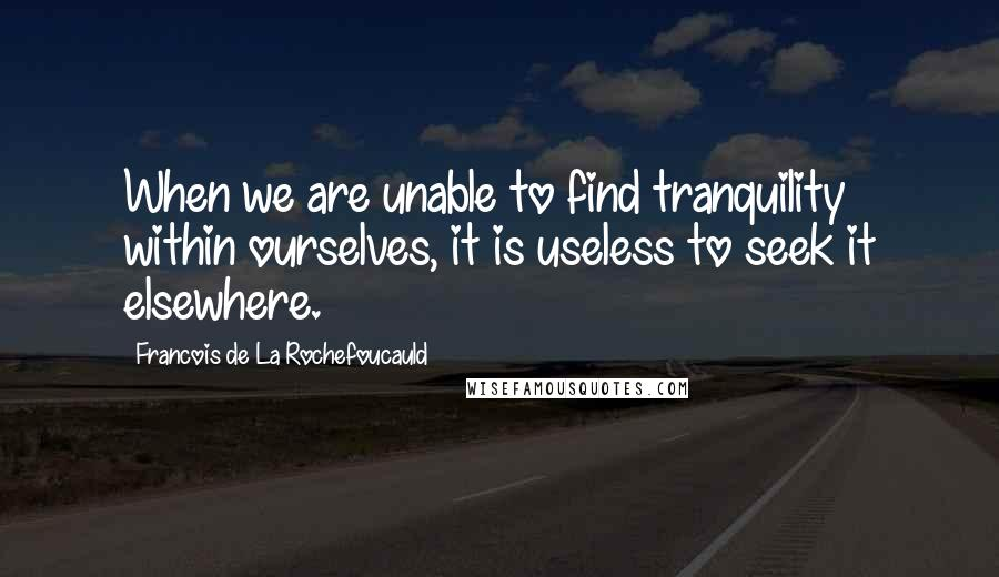 Francois De La Rochefoucauld quotes: When we are unable to find tranquility within ourselves, it is useless to seek it elsewhere.
