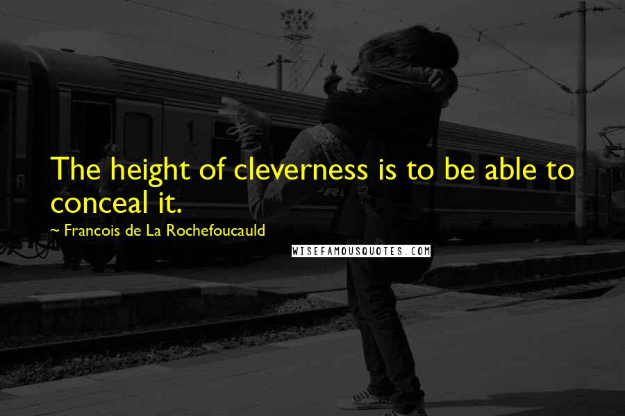 Francois De La Rochefoucauld quotes: The height of cleverness is to be able to conceal it.