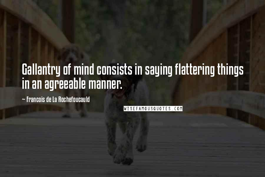 Francois De La Rochefoucauld quotes: Gallantry of mind consists in saying flattering things in an agreeable manner.