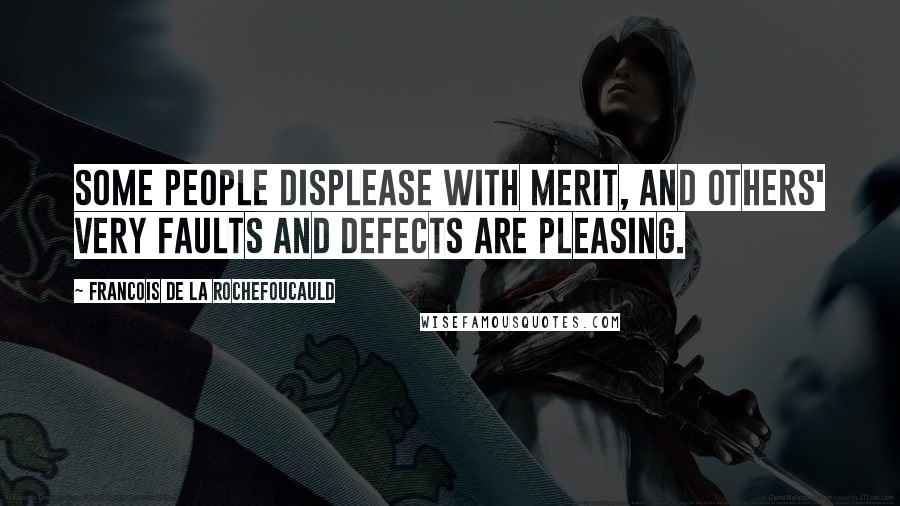 Francois De La Rochefoucauld quotes: Some people displease with merit, and others' very faults and defects are pleasing.