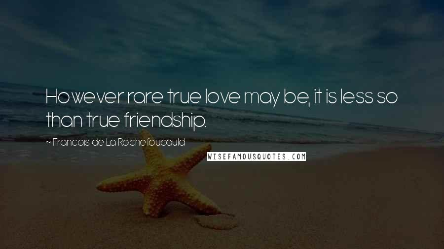Francois De La Rochefoucauld quotes: However rare true love may be, it is less so than true friendship.