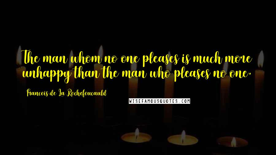 Francois De La Rochefoucauld quotes: The man whom no one pleases is much more unhappy than the man who pleases no one.