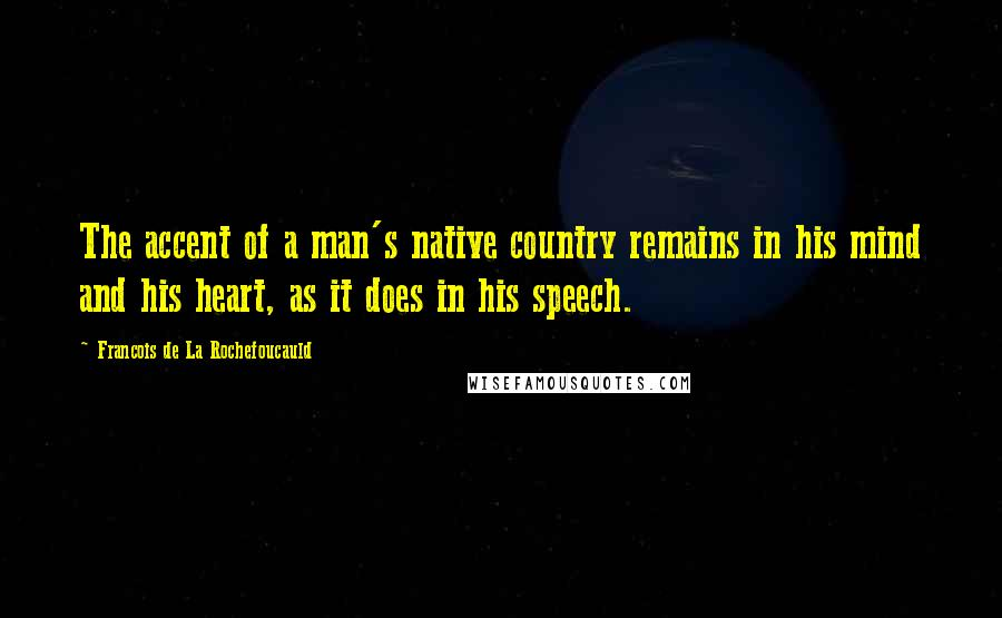 Francois De La Rochefoucauld quotes: The accent of a man's native country remains in his mind and his heart, as it does in his speech.