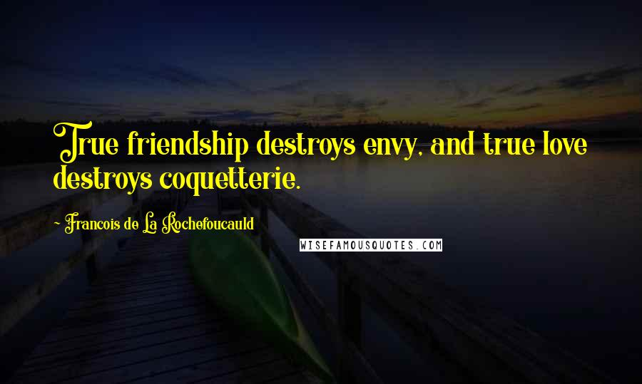 Francois De La Rochefoucauld quotes: True friendship destroys envy, and true love destroys coquetterie.