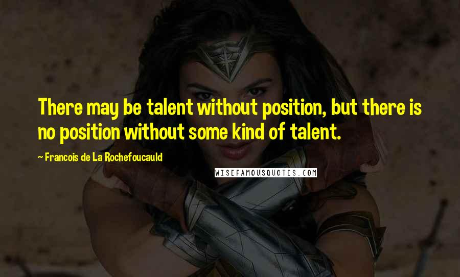 Francois De La Rochefoucauld quotes: There may be talent without position, but there is no position without some kind of talent.
