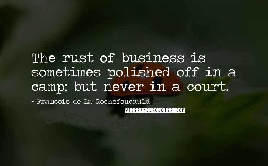 Francois De La Rochefoucauld quotes: The rust of business is sometimes polished off in a camp; but never in a court.