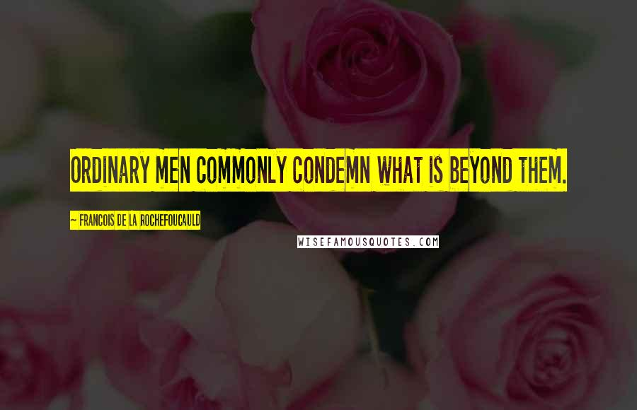Francois De La Rochefoucauld quotes: Ordinary men commonly condemn what is beyond them.