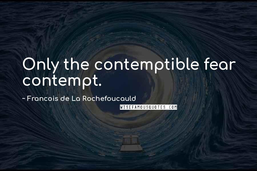 Francois De La Rochefoucauld quotes: Only the contemptible fear contempt.