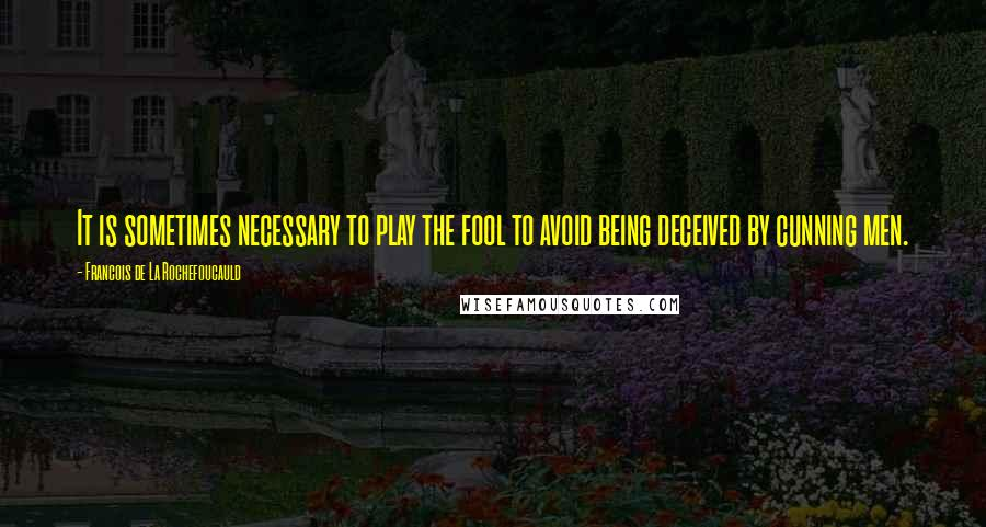 Francois De La Rochefoucauld quotes: It is sometimes necessary to play the fool to avoid being deceived by cunning men.