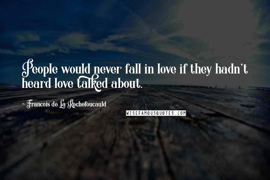 Francois De La Rochefoucauld quotes: People would never fall in love if they hadn't heard love talked about.