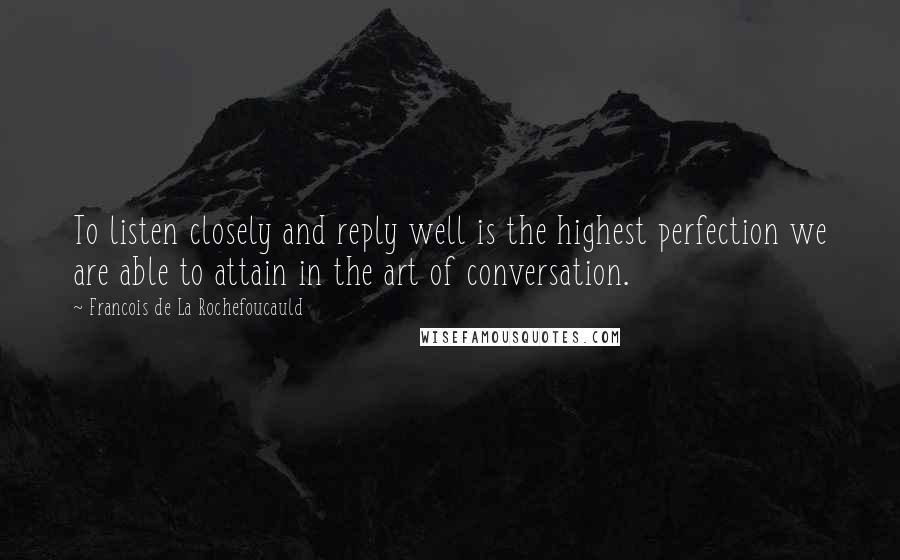 Francois De La Rochefoucauld quotes: To listen closely and reply well is the highest perfection we are able to attain in the art of conversation.