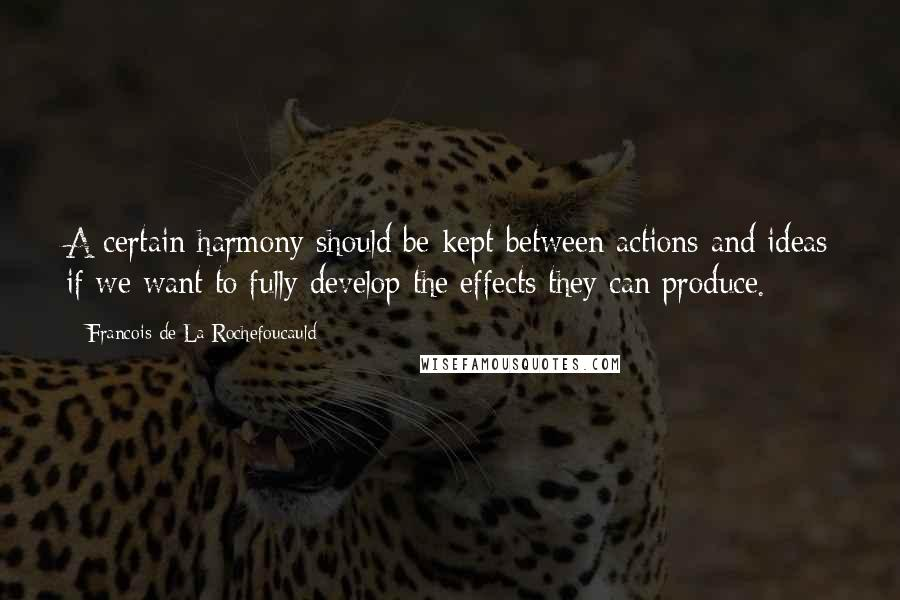 Francois De La Rochefoucauld quotes: A certain harmony should be kept between actions and ideas if we want to fully develop the effects they can produce.