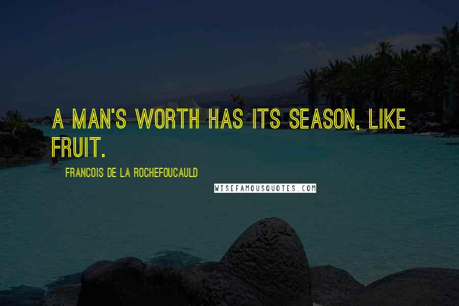 Francois De La Rochefoucauld quotes: A man's worth has its season, like fruit.