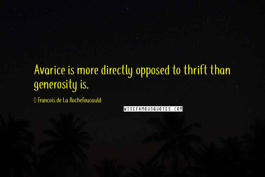 Francois De La Rochefoucauld quotes: Avarice is more directly opposed to thrift than generosity is.