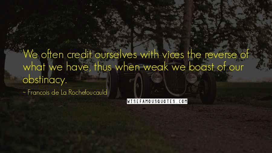 Francois De La Rochefoucauld quotes: We often credit ourselves with vices the reverse of what we have, thus when weak we boast of our obstinacy.