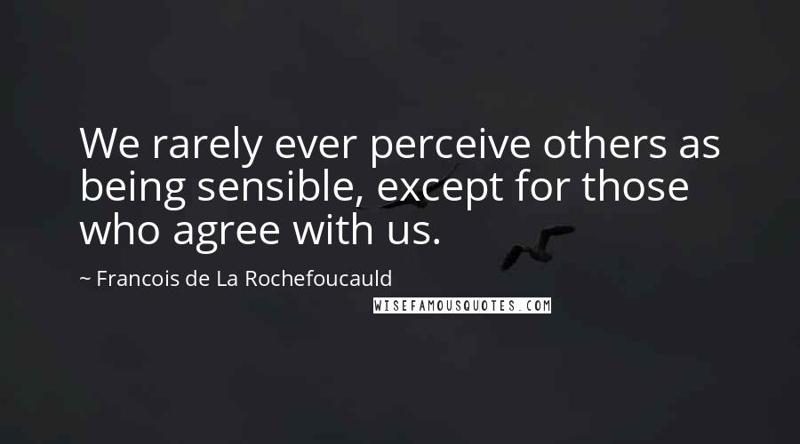 Francois De La Rochefoucauld quotes: We rarely ever perceive others as being sensible, except for those who agree with us.