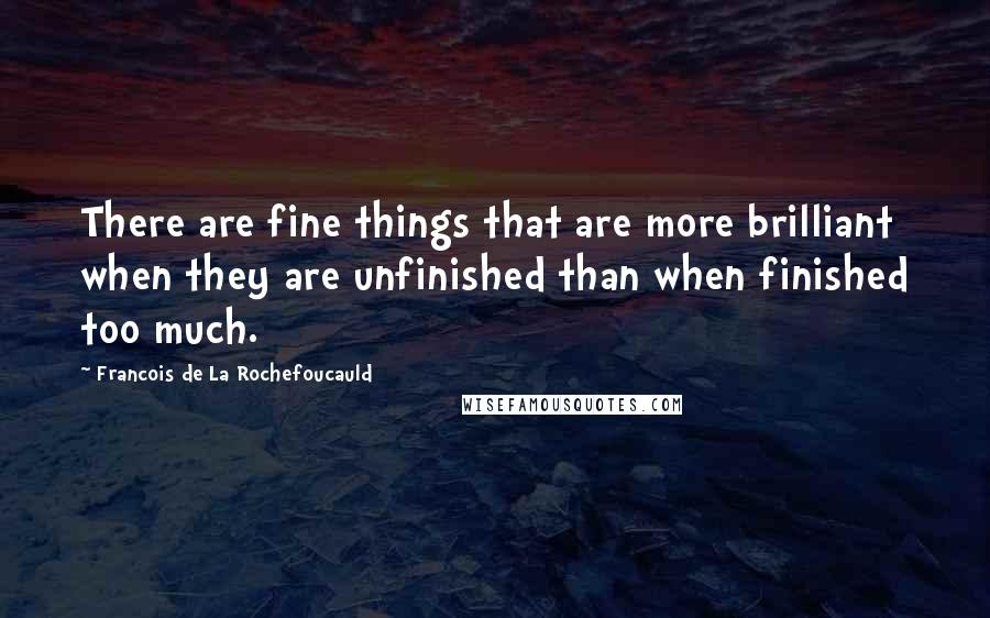 Francois De La Rochefoucauld quotes: There are fine things that are more brilliant when they are unfinished than when finished too much.