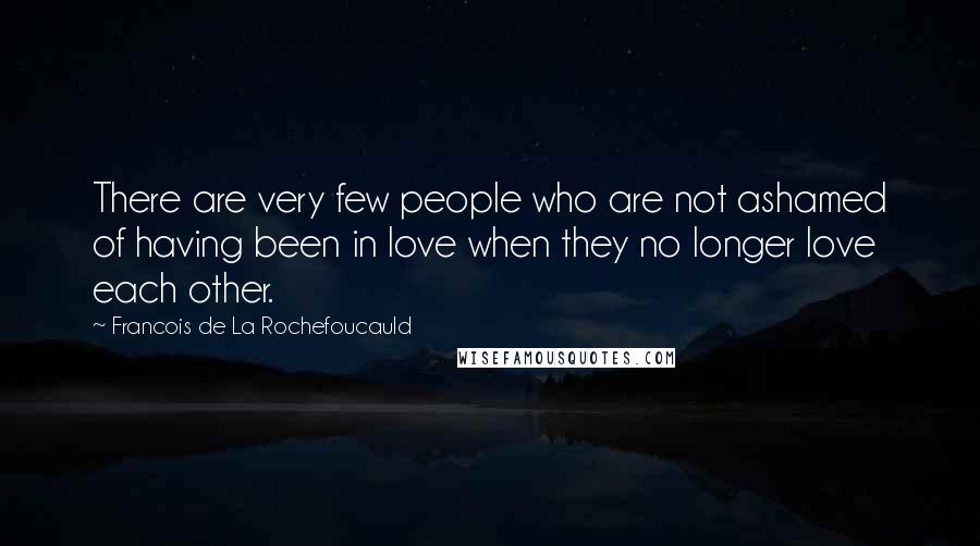 Francois De La Rochefoucauld quotes: There are very few people who are not ashamed of having been in love when they no longer love each other.