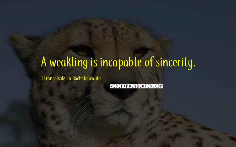 Francois De La Rochefoucauld quotes: A weakling is incapable of sincerity.