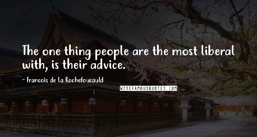 Francois De La Rochefoucauld quotes: The one thing people are the most liberal with, is their advice.