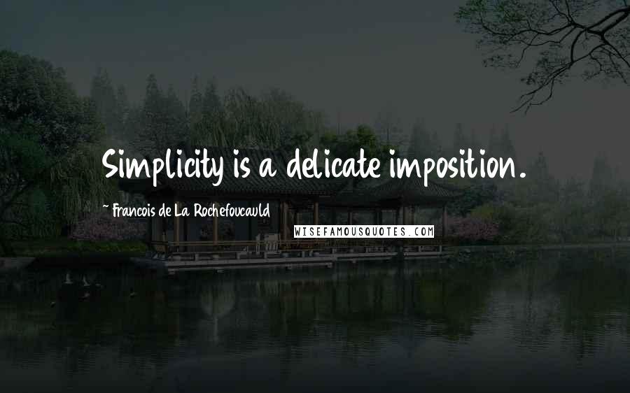 Francois De La Rochefoucauld quotes: Simplicity is a delicate imposition.