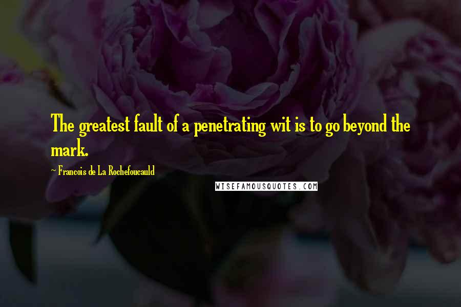 Francois De La Rochefoucauld quotes: The greatest fault of a penetrating wit is to go beyond the mark.