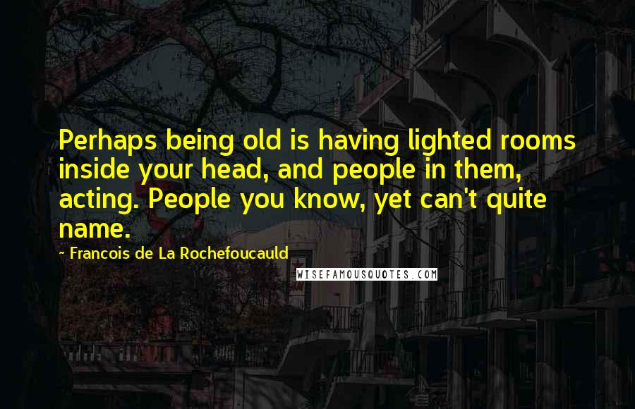 Francois De La Rochefoucauld quotes: Perhaps being old is having lighted rooms inside your head, and people in them, acting. People you know, yet can't quite name.