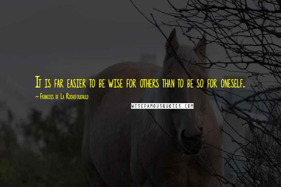 Francois De La Rochefoucauld quotes: It is far easier to be wise for others than to be so for oneself.