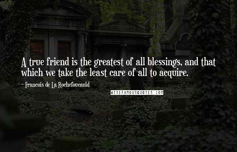 Francois De La Rochefoucauld quotes: A true friend is the greatest of all blessings, and that which we take the least care of all to acquire.