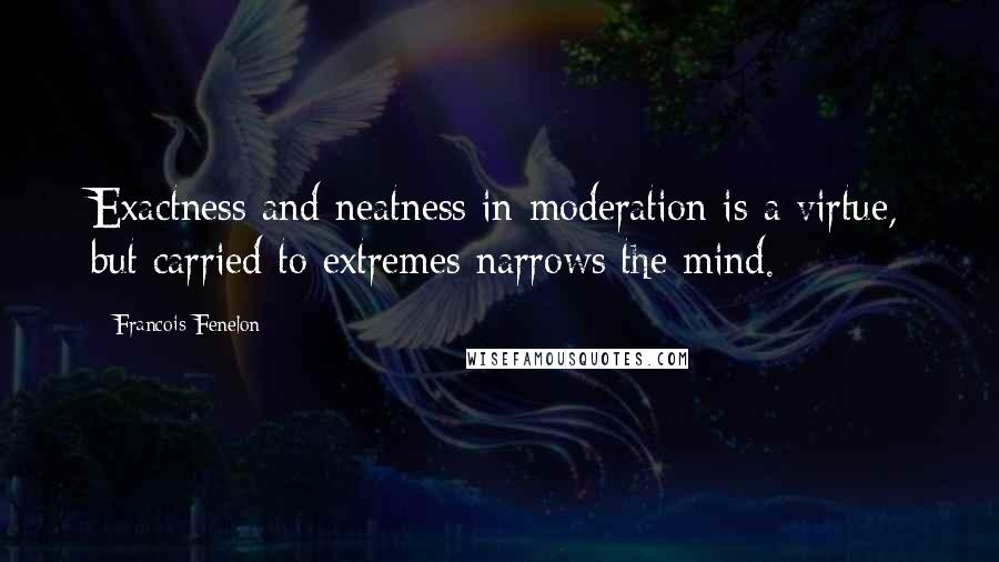 Francois Fenelon quotes: Exactness and neatness in moderation is a virtue, but carried to extremes narrows the mind.