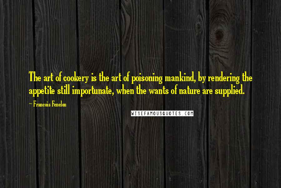 Francois Fenelon quotes: The art of cookery is the art of poisoning mankind, by rendering the appetite still importunate, when the wants of nature are supplied.