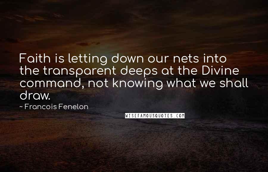 Francois Fenelon quotes: Faith is letting down our nets into the transparent deeps at the Divine command, not knowing what we shall draw.