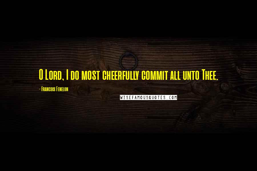 Francois Fenelon quotes: O Lord, I do most cheerfully commit all unto Thee.