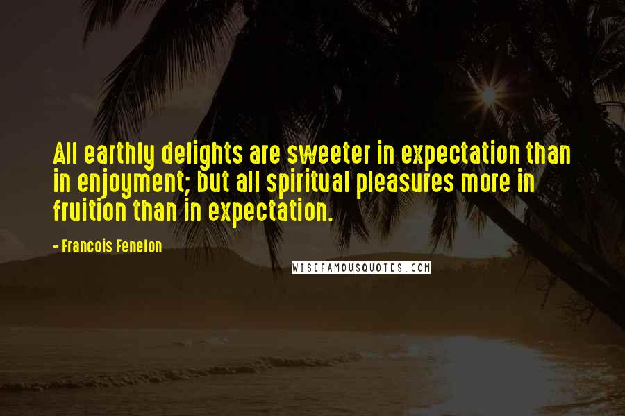 Francois Fenelon quotes: All earthly delights are sweeter in expectation than in enjoyment; but all spiritual pleasures more in fruition than in expectation.