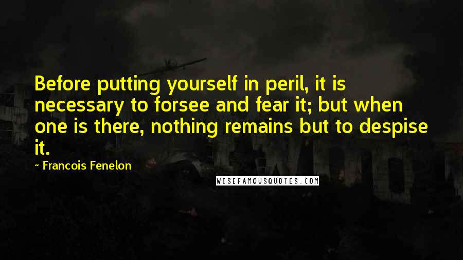 Francois Fenelon quotes: Before putting yourself in peril, it is necessary to forsee and fear it; but when one is there, nothing remains but to despise it.