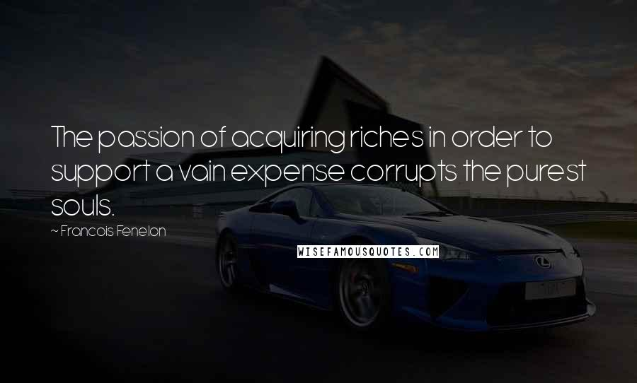 Francois Fenelon quotes: The passion of acquiring riches in order to support a vain expense corrupts the purest souls.