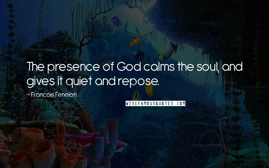 Francois Fenelon quotes: The presence of God calms the soul, and gives it quiet and repose.