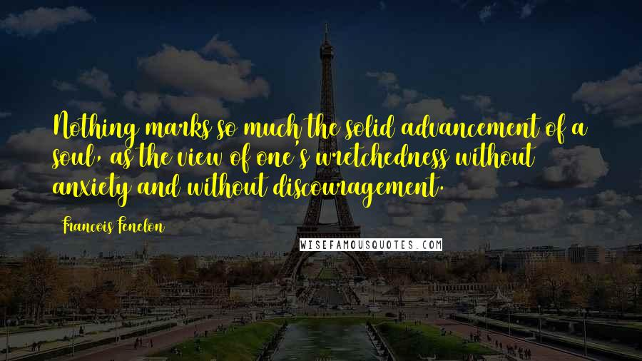 Francois Fenelon quotes: Nothing marks so much the solid advancement of a soul, as the view of one's wretchedness without anxiety and without discouragement.