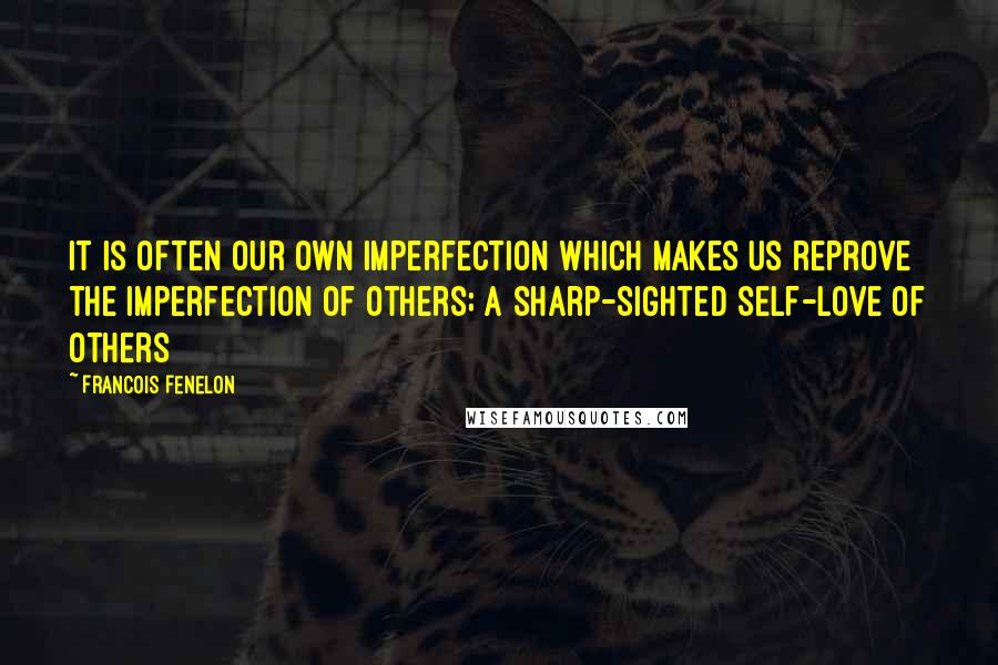 Francois Fenelon quotes: It is often our own imperfection which makes us reprove the imperfection of others; a sharp-sighted self-love of others