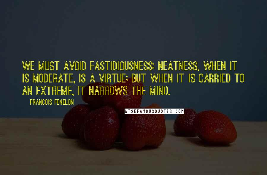 Francois Fenelon quotes: We must avoid fastidiousness; neatness, when it is moderate, is a virtue; but when it is carried to an extreme, it narrows the mind.