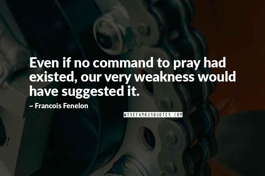 Francois Fenelon quotes: Even if no command to pray had existed, our very weakness would have suggested it.