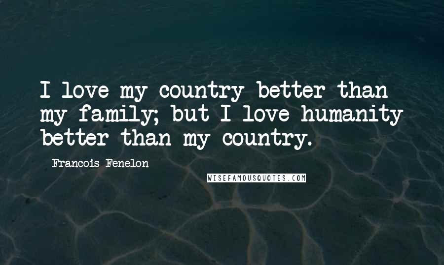 Francois Fenelon quotes: I love my country better than my family; but I love humanity better than my country.