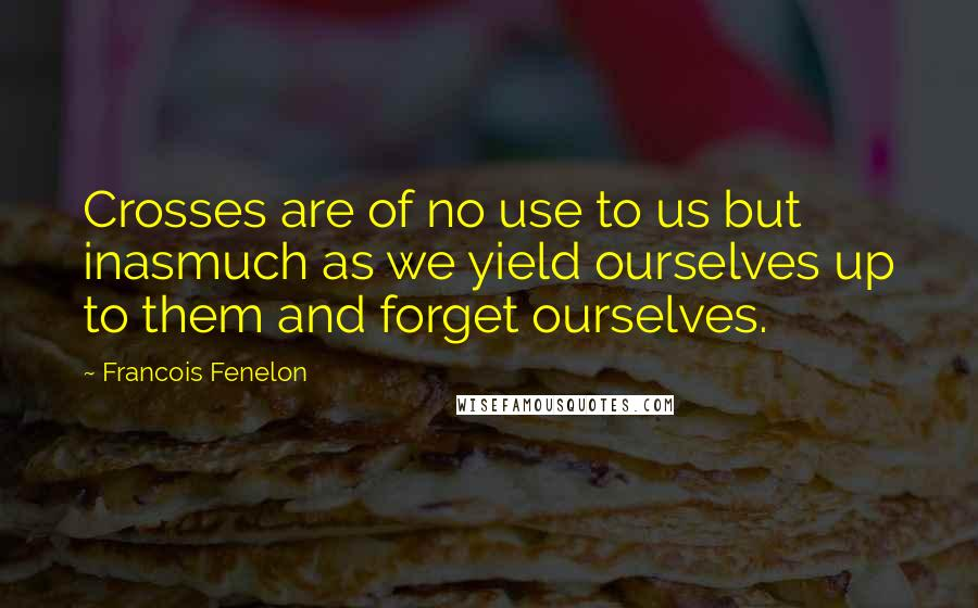 Francois Fenelon quotes: Crosses are of no use to us but inasmuch as we yield ourselves up to them and forget ourselves.