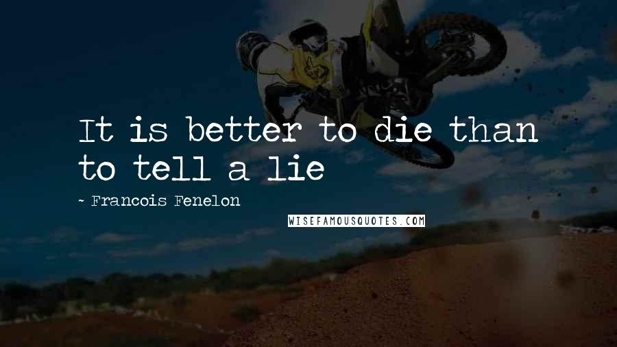 Francois Fenelon quotes: It is better to die than to tell a lie