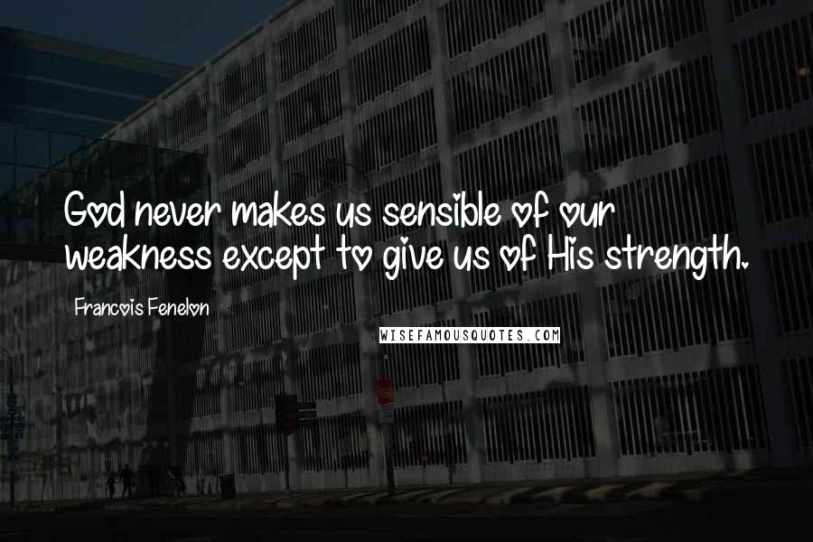 Francois Fenelon quotes: God never makes us sensible of our weakness except to give us of His strength.